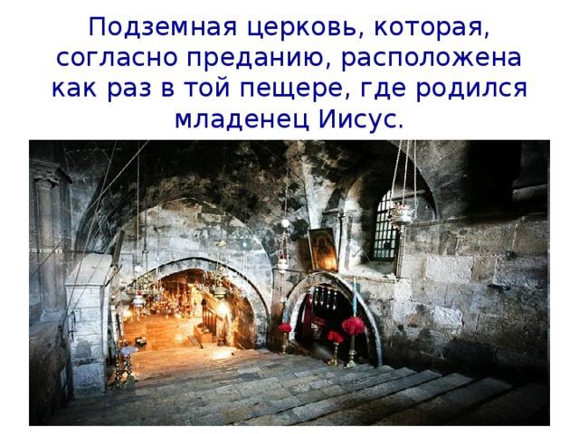 Подземная церковь, которая, согласно преданию, расположена как раз в той пещере, где родился младенец Иисус.