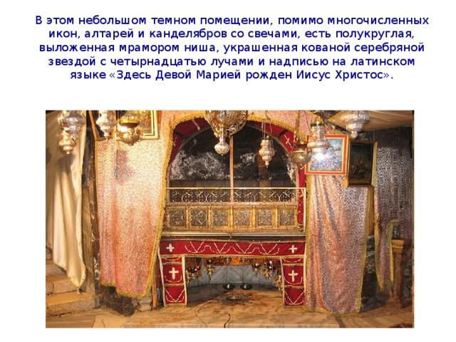 В этом небольшом темном помещении, помимо многочисленных икон, алтарей и канделябров со свечами, есть полукруглая, выложенная мрамором ниша, украшенная кованой серебряной звездой с четырнадцатью лучами и надписью на латинском языке «Здесь Девой Марией рожден Иисус Христос».