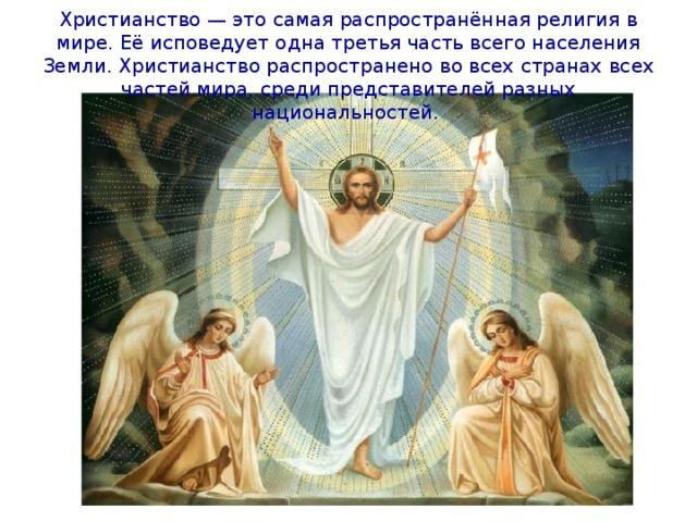 Христианство — это самая распространённая религия в мире. Её исповедует одна третья часть всего населения Земли. Христианство распространено во всех странах всех частей мира, среди представителей разных национальностей.