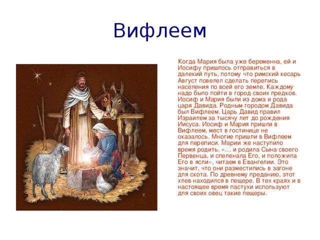 Вифлеем  Когда Мария была уже беременна, ей и Иосифу пришлось отправиться в далекий путь, потому что римский кесарь Август повелел сделать перепись населения по всей его земле. Каждому надо было пойти в город своих предков. Иосиф и Мария были из дома и рода царя Давида. Родным городом Давида был Вифлеем. Царь Давид правил Израилем за тысячу лет до рождения Иисуса. Иосиф и Мария пришли в Вифлеем, мест в гостинице не оказалось. Многие пришли в Вифлеем для переписи. Марии же наступило время родить. «… и родила Сына своего Первенца, и спеленала Его, и положила Его в ясли», читаем в Евангелии. Это значит, что они разместились в загоне для скота. По древнему преданию, этот хлев находился в пещере. В тех краях и в настоящее время пастухи используют для своих овец такие пещеры.