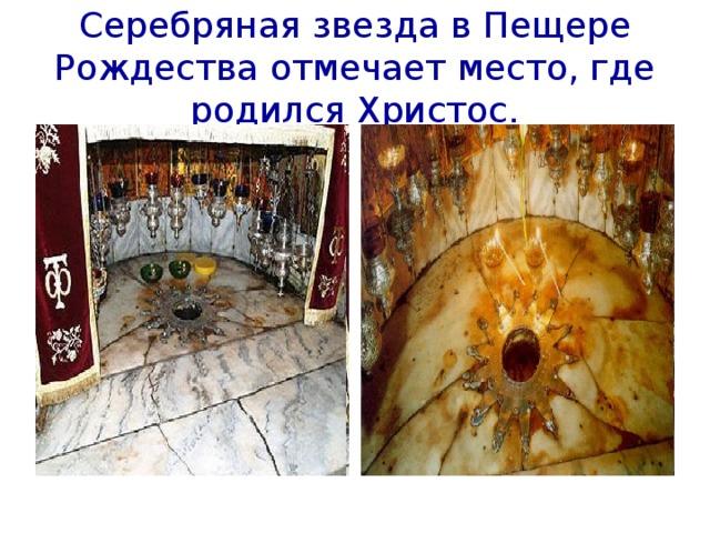 Серебряная звезда в Пещере Рождества отмечает место, где родился Христос.