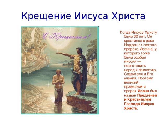 Крещение Иисуса Христа Когда Иисусу Христу было 30 лет, Он крестился в реке Иордан от святого пророка Иоанна, у которого тоже была особая миссия — подготовить народ к принятию Спасителя и Его учения. Поэтому великий праведник и пророк Иоанн был назван Предтечей и Крестителем Господа Иисуса Христа .