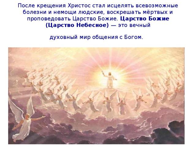 После крещения Христос стал исцелять всевозможные болезни и немощи людские, воскрешать мёртвых и проповедовать Царство Божие. Царство Божие (Царство Небесное) — это вечный  духовный мир общения с Богом.