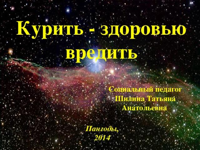 Курить - здоровью вредить Социальный педагог Шилина Татьяна Анатольевна Пангоды, 2014