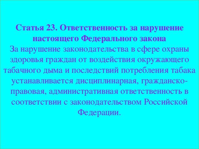 Статья 23. Ответственность за нарушение настоящего Федерального закона За нарушение законодательства в сфере охраны здоровья граждан от воздействия окружающего табачного дыма и последствий потребления табака устанавливается дисциплинарная, гражданско-правовая, административная ответственность в соответствии с законодательством Российской Федерации.