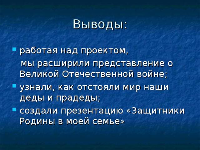 Выводы: работая над проектом,  мы расширили представление о Великой Отечественной войне;