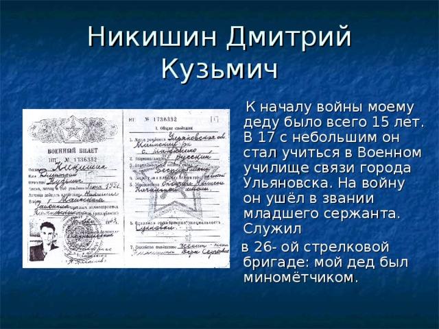 Никишин Дмитрий Кузьмич  К началу войны моему деду было всего 15 лет. В 17 с небольшим он стал учиться в Военном училище связи города Ульяновска. На войну он ушёл в звании младшего сержанта. Служил  в 26- ой стрелковой бригаде: мой дед был миномётчиком.