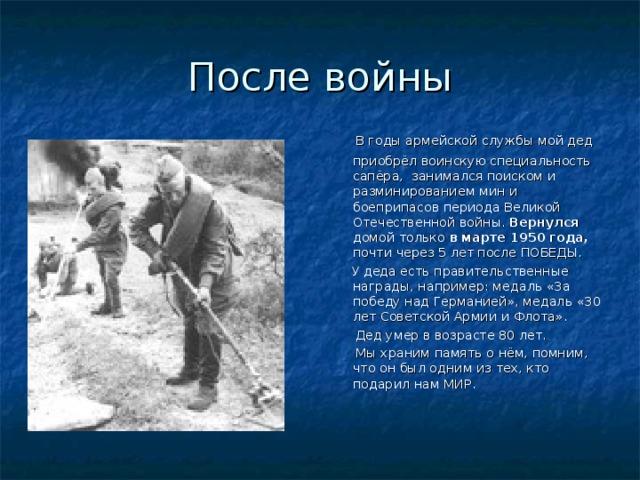 После войны  В годы армейской службы мой дед приобрёл воинскую специальность сапёра, занимался поиском и разминированием мин и боеприпасов периода Великой Отечественной войны. Вернулся домой только в марте 1950 года, почти через 5 лет после ПОБЕДЫ.  У деда есть правительственные награды, например: медаль «За победу над Германией», медаль «30 лет Советской Армии и Флота».  Дед умер в возрасте 80 лет.  Мы храним память о нём, помним, что он был одним из тех, кто подарил нам МИР.