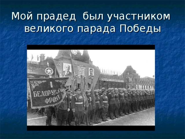 Мой прадед был участником  великого парада Победы