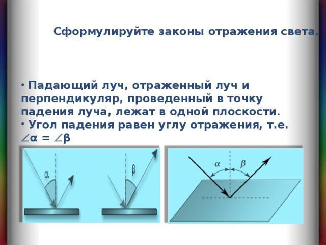 Сформулируйте законы отражения света.  Падающий луч, отраженный луч и перпендикуляр, проведенный в точку падения луча, лежат в одной плоскости .  Угол падения равен углу отражения, т.е.  α =  β