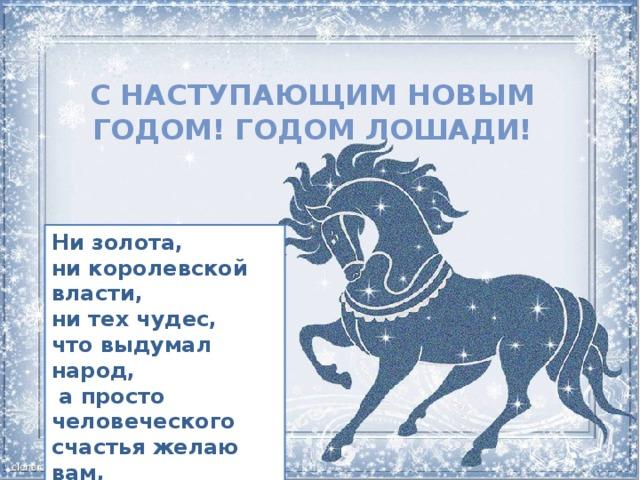 С наступающим Новым годом! Годом Лошади! Ни золота, ни королевской власти, ни тех чудес, что выдумал народ,  а просто человеческого счастья желаю вам, друзья, под Новый Год!