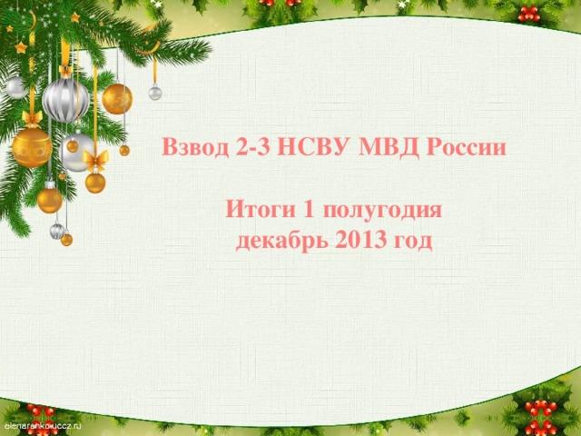 Взвод 2-3 НСВУ МВД России  Итоги 1 полугодия декабрь 2013 год