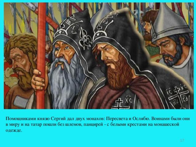Помощниками князю Сергий дал двух монахов: Пересвета и Ослябю. Воинами были они в миру и на татар пошли без шлемов, панцирей - с белыми крестами на монашеской одежде.