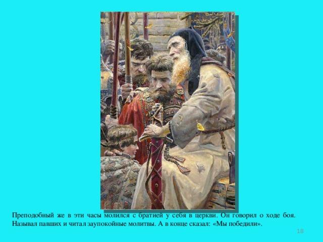 Преподобный же в эти часы молился с братией у себя в церкви. Он говорил о ходе боя. Называл павших и читал заупокойные молитвы. А в конце сказал: «Мы победили».