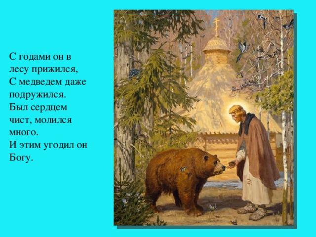 С годами он в лесу прижился,  С медведем даже подружился.  Был сердцем чист, молился много.  И этим угодил он Богу.