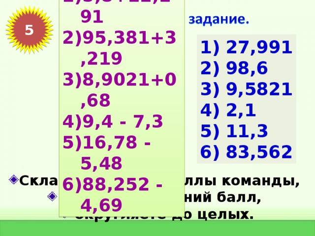 5,8+22,191 95,381+3,219 8,9021+0,68 9,4 - 7,3 16,78 - 5,48 88,252 - 4,69 5 27,991 98,6 9,5821 2,1 11,3 83,562 Складываете все баллы команды,  находите средний балл,  округляете до целых.
