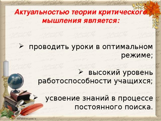 Актуальностью теории критического мышления является:   проводить уроки в оптимальном режиме;  высокий уровень работоспособности учащихся;  усвоение знаний в процессе  постоянного поиска.
