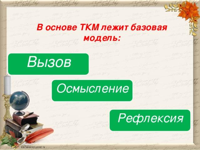 В основе ТКМ лежит базовая модель: Вызов Осмысление Рефлексия