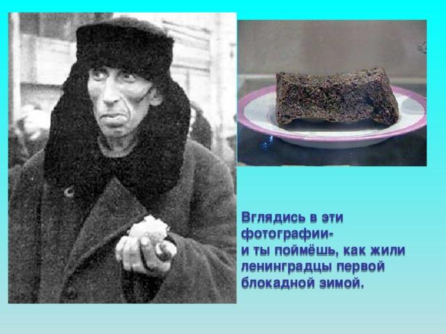 Вглядись в эти фотографии- и ты поймёшь, как жили ленинградцы первой блокадной зимой. Вглядись в эти фотографии и ты поймёшь, как жили ленинградцы первой блока- дной зимой. 125 граммов хлеба на целый день.