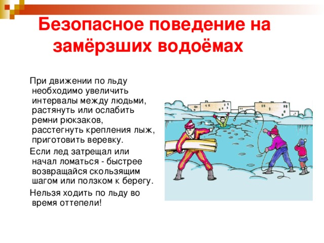 Безопасное поведение на  замёрзших водоёмах  При движении по льду необходимо увеличить интервалы между людьми, растянуть или ослабить ремни рюкзаков, расстегнуть крепления лыж, приготовить веревку.  Если лед затрещал или начал ломаться - быстрее возвращайся скользящим шагом или ползком к берегу.  Нельзя ходить по льду во время оттепели!