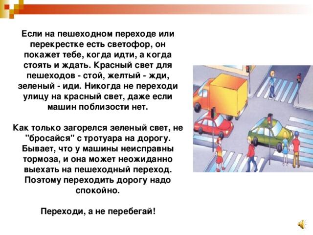 Если на пешеходном переходе или перекрестке есть светофор, он покажет тебе, когда идти, а когда стоять и ждать. Красный свет для пешеходов - стой, желтый - жди, зеленый - иди. Никогда не переходи улицу на красный свет, даже если машин поблизости нет.   Как только загорелся зеленый свет, не