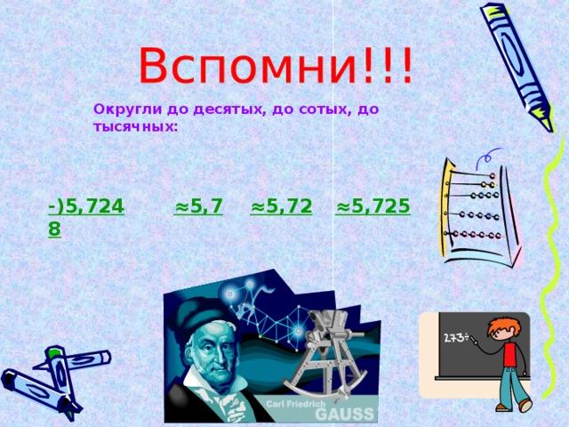 Округли до десятых, до сотых, до тысячных: -)5,7248 ≈ 5,7 ≈ 5,72 ≈ 5,725