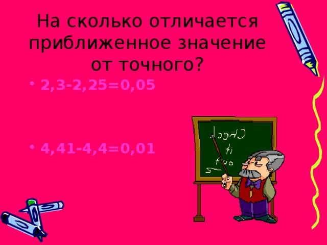 На сколько отличается приближенное значение от точного? 2,3-2,25=0,05