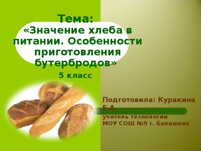 Тема:  «Значение хлеба в питании. Особенности приготовления бутербродов» 5 класс Подготовила: Куракина Е.А. учитель технологии МОУ СОШ №9 г. Балашова