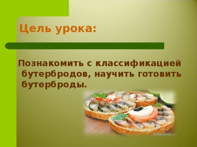 Цель урока:  Познакомить с классификацией бутербродов, научить готовить бутерброды.