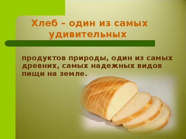 Хлеб – один из самых удивительных    продуктов природы, один из самых древних, самых надежных видов пищи на земле.  .