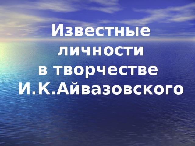 Известные личности  в творчестве  И.К.Айвазовского