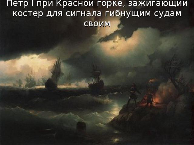 Петр I при Красной горке, зажигающий костер для сигнала гибнущим судам своим