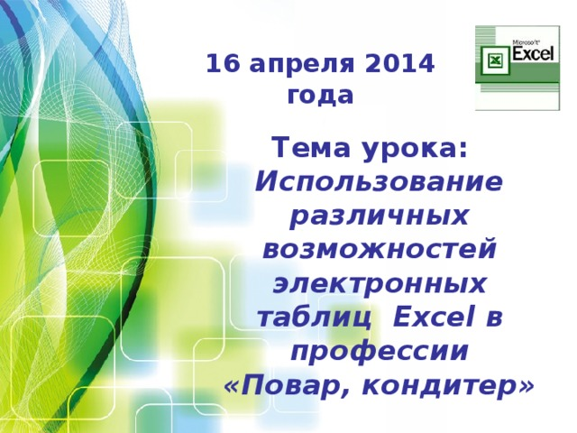 16 апреля 2014 года Тема урока: Использование различных возможностей электронных таблиц Excel в профессии «Повар, кондитер»