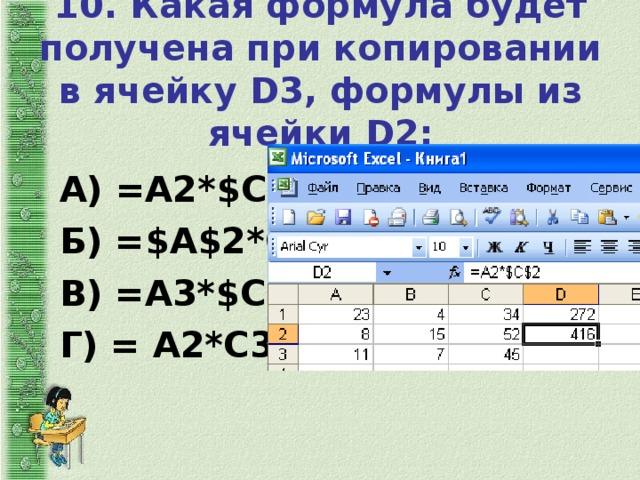 10. Какая формула будет получена при копировании в ячейку D 3, формулы из ячейки D 2:   А) =А2*$С$2; Б) =$ A $2* C 2; В) = A 3*$ C $2; Г) = A 2* C 3.
