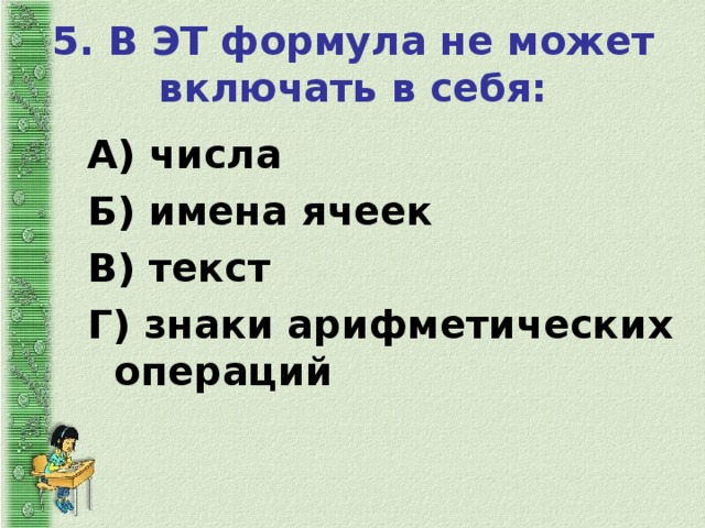 5. В ЭТ формула не может включать в себя:   А) числа Б) имена ячеек В) текст Г) знаки арифметических операций