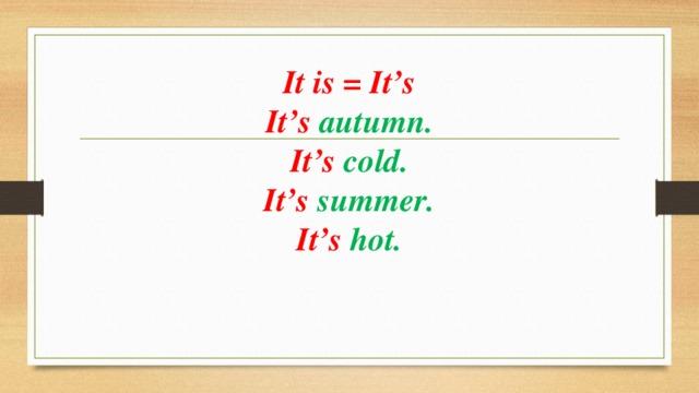 It is = It's  It's autumn.  It's cold.  It's summer.  It's hot.