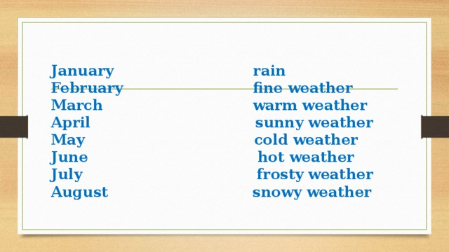 January rain  February fine weather  March warm weather  April sunny weather  May cold weather  June hot weather  July frosty weather  August snowy weather