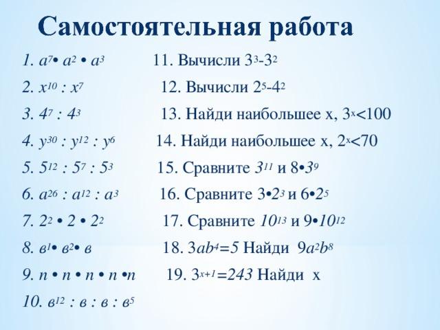 1. а 7 • а 2 • а 3  11. Вычисли 3 3 -3 2 2. х 10 : х 7 12. Вычисли 2 5 -4 2 3. 4 7 : 4 3  13. Найди наибольшее х, 3 x 4. у 30 : у 12 : у 6  14. Найди наибольшее х, 2 x 5. 5 12 : 5 7 : 5 3   15. Сравните 3 11 и 8 •3 9 6. а 26 : а 12 : а 3  16. Сравните 3 •2 3  и 6 •2 5 7. 2 2 • 2 • 2 2  17. Сравните 10 13 и 9 •10 12 8. в 1 • в 2 • в  18. 3 ab 4 =5 Найди 9 a 2 b 8 9. n • n • n • n • n  19. 3 х+1 =243 Найди х 10. в 12 : в : в : в 5