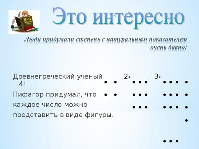 Древнегреческий ученый 2 2   3 2   4 2 Пифагор придумал, что каждое число можно представить в виде фигуры. • • • • • • • • • • • • • • • • • • • • • • • • • • • • •