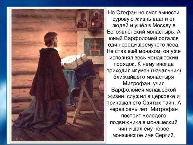 Но Стефан не смог вынести суровую жизнь вдали от людей и ушёл в Москву в Богоявленский монастырь. А юный Варфоломей остался один среди дремучего леса. Не став ещё монахом, он уже исполнял весь монашеский порядок. К нему иногда приходил игумен (начальник) ближайшего монастыря Митрофан, учил Варфоломея монашеской жизни, служил в церковке и причащал его Святых тайн. А через семь лет Митрофан постриг молодого подвижника в монашеский чин и дал ему новое монашеское имя Сергий.
