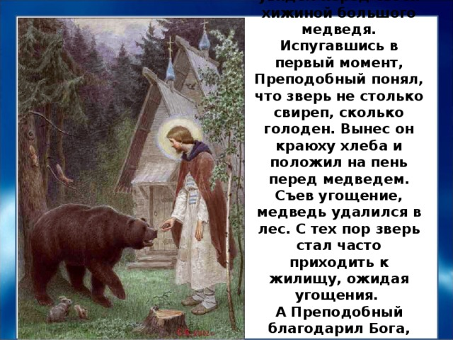 Однажды Преподобный Сергий увидел перед своей хижиной большого медведя. Испугавшись в первый момент, Преподобный понял, что зверь не столько свиреп, сколько голоден. Вынес он краюху хлеба и положил на пень перед медведем. Съев угощение, медведь удалился в лес. С тех пор зверь стал часто приходить к жилищу, ожидая угощения.  А Преподобный благодарил Бога, что послал ему лютого зверя на утешение.
