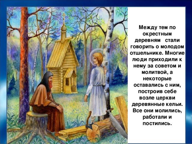 Между тем по окрестным деревням стали говорить о молодом отшельнике. Многие люди приходили к нему за советом и молитвой, а некоторые оставались с ним, построив себе возле церкви деревянные кельи. Все они молились, работали и постились.