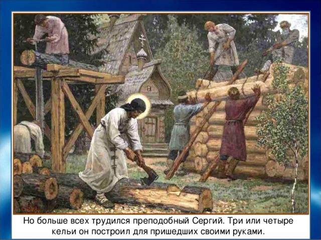 Но больше всех трудился преподобный Сергий. Три или четыре кельи он построил для пришедших своими руками.