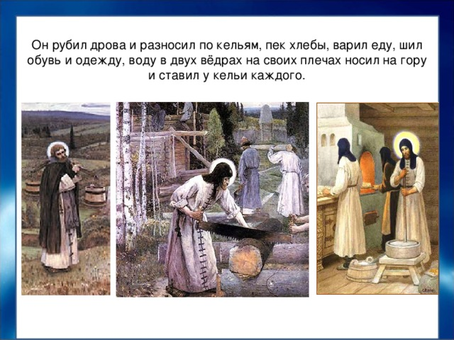 Он рубил дрова и разносил по кельям, пек хлебы, варил еду, шил обувь и одежду, воду в двух вёдрах на своих плечах носил на гору и ставил у кельи каждого.