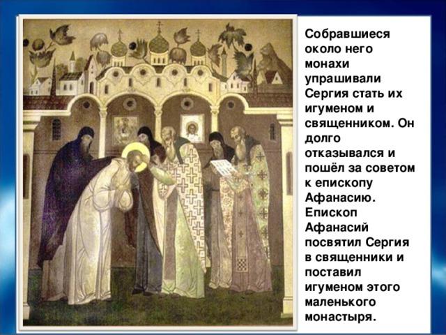 Собравшиеся около него монахи упрашивали Сергия стать их игуменом и священником. Он долго отказывался и пошёл за советом к епископу Афанасию. Епископ Афанасий посвятил Сергия в священники и поставил игуменом этого маленького монастыря.