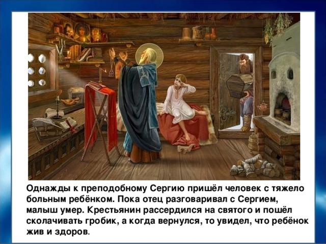 Однажды к преподобному Сергию пришёл человек с тяжело больным ребёнком. Пока отец разговаривал с Сергием, малыш умер. Крестьянин рассердился на святого и пошёл сколачивать гробик, а когда вернулся, то увидел, что ребёнок жив и здоров .