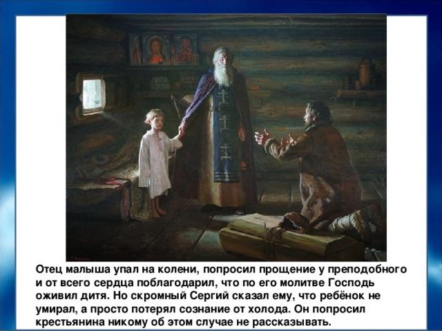 Отец малыша упал на колени, попросил прощение у преподобного и от всего сердца поблагодарил, что по его молитве Господь оживил дитя. Но скромный Сергий сказал ему, что ребёнок не умирал, а просто потерял сознание от холода. Он попросил крестьянина никому об этом случае не рассказывать.