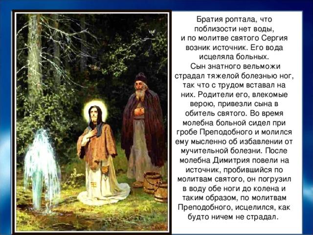 Братия роптала, что поблизости нет воды, ипомолитве святого Сергия возник источник. Его вода исцеляла больных.  Сын знатного вельможи страдал тяжелой болезнью ног, так что с трудом вставал на них. Родители его, влекомые верою, привезли сына в обитель святого. Во время молебна больной сидел при гробе Преподобного и молился ему мысленно об избавлении от мучительной болезни. После молебна Димитрия повели на источник, пробившийся по молитвам святого, он погрузил в воду обе ноги до колена и таким образом, по молитвам Преподобного, исцелился, как будто ничем не страдал.