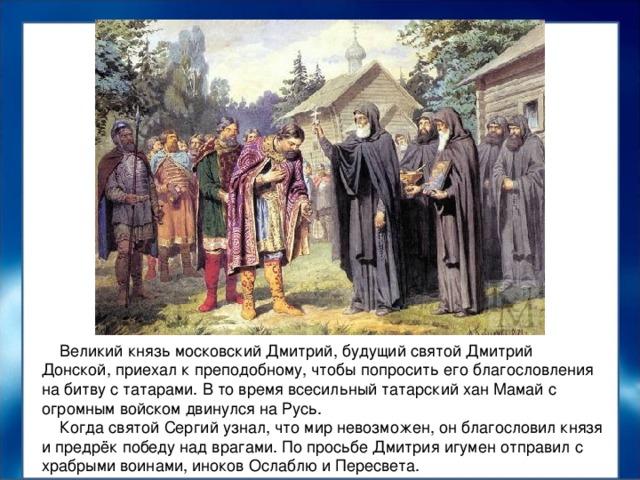 Великий князь московский Дмитрий, будущий святой Дмитрий Донской, приехал к преподобному, чтобы попросить его благословления на битву с татарами. В то время всесильный татарский хан Мамай с огромным войском двинулся на Русь.  Когда святой Сергий узнал, что мир невозможен, он благословил князя и предрёк победу над врагами. По просьбе Дмитрия игумен отправил с храбрыми воинами, иноков Ослаблю и Пересвета.