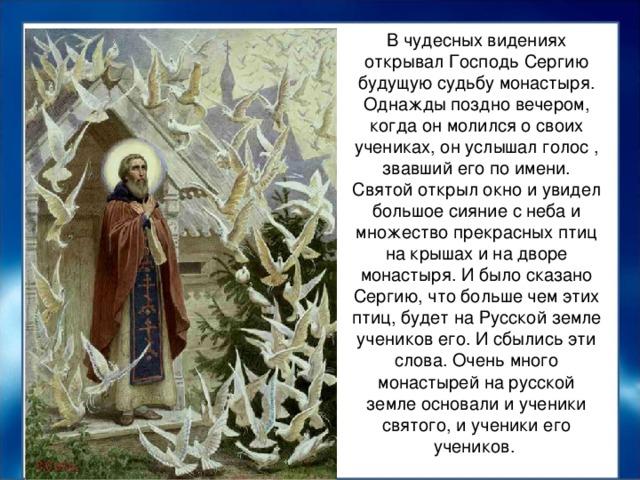 В чудесных видениях открывал Господь Сергию будущую судьбу монастыря. Однажды поздно вечером, когда он молился о своих учениках, он услышал голос , звавший его по имени. Святой открыл окно и увидел большое сияние с неба и множество прекрасных птиц на крышах и на дворе монастыря. И было сказано Сергию, что больше чем этих птиц, будет на Русской земле учеников его. И сбылись эти слова. Очень много монастырей на русской земле основали и ученики святого, и ученики его учеников.
